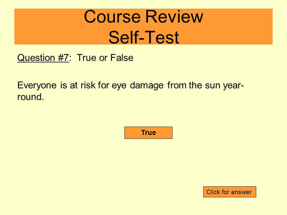 Question #7: True or False Everyone is at risk for eye damage from the sun year- round.