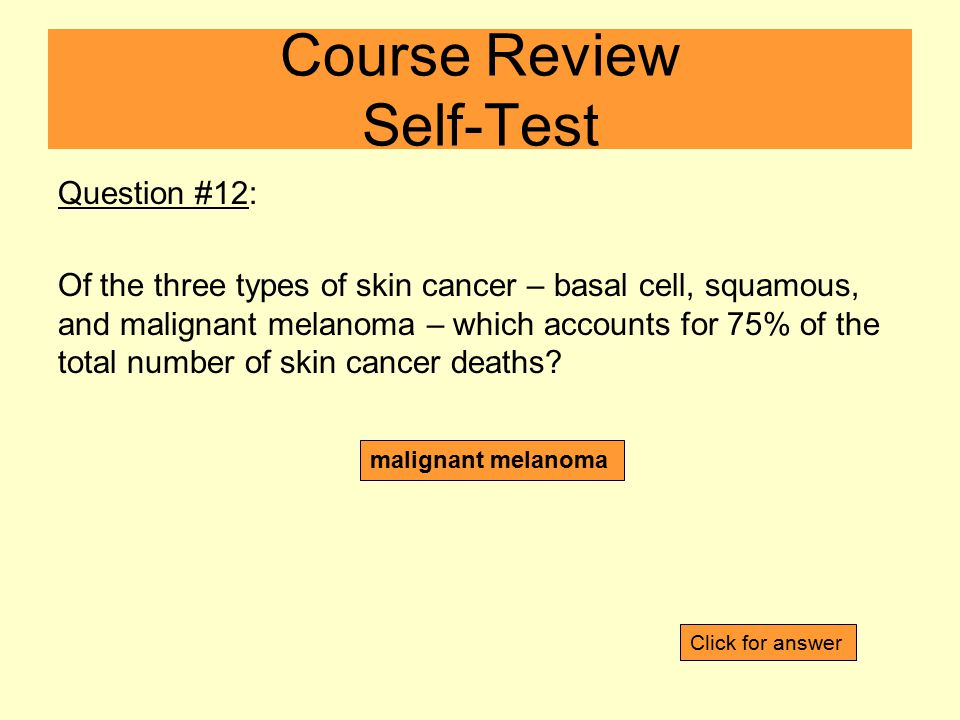 Question #12: Of the three types of skin cancer – basal cell, squamous, and malignant melanoma – which accounts for 75% of the total number of skin cancer deaths.