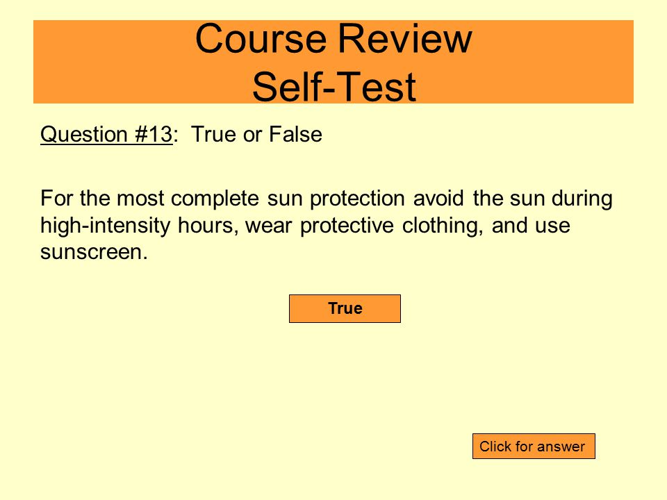 Question #13: True or False For the most complete sun protection avoid the sun during high-intensity hours, wear protective clothing, and use sunscree