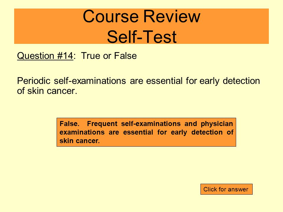 Question #14: True or False Periodic self-examinations are essential for early detection of skin cancer.