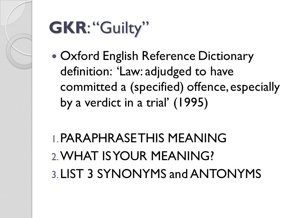 GKR: Guilty Oxford English Reference Dictionary definition: 'Law: adjudged to have committed a (specified) offence, especially by a verdict in a trial' (1995) 1.