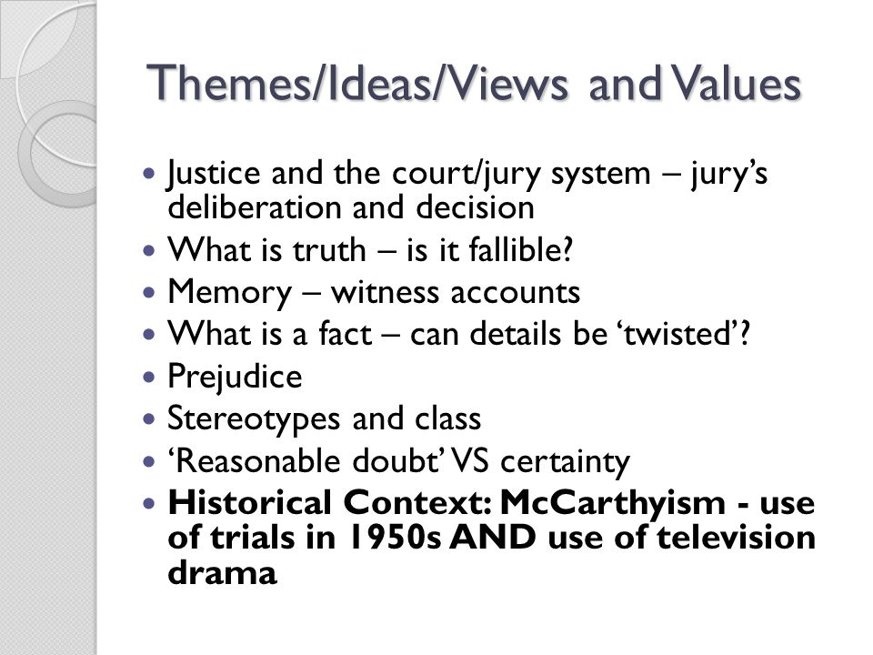 Themes/Ideas/Views and Values Justice and the court/jury system – jury's deliberation and decision What is truth – is it fallible.