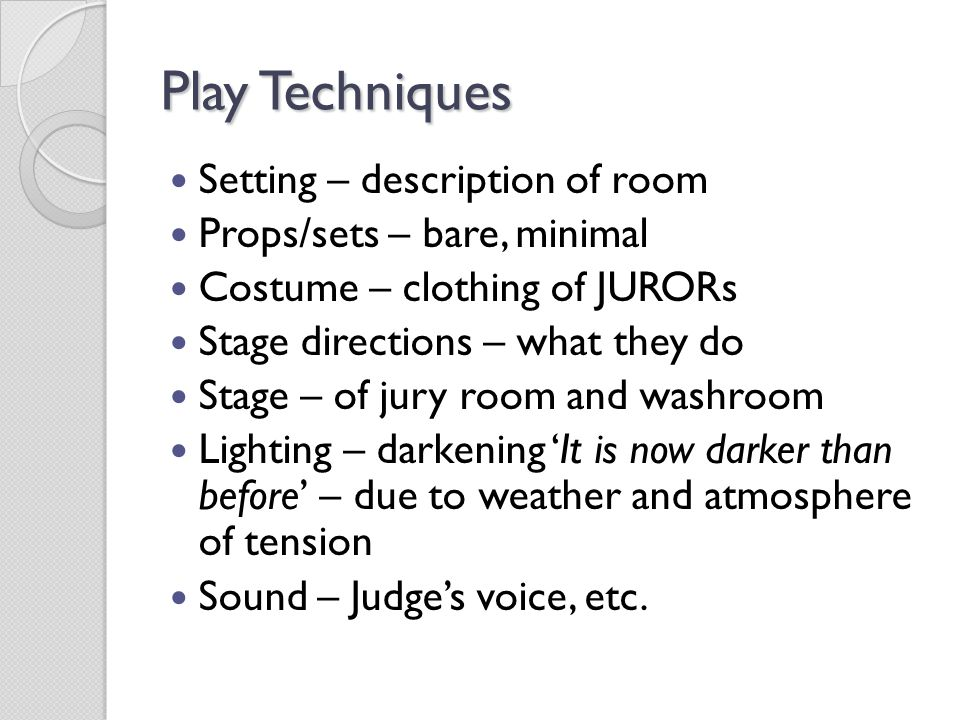 Play Techniques Setting – description of room Props/sets – bare, minimal Costume – clothing of JURORs Stage directions – what they do Stage – of jury room and washroom Lighting – darkening 'It is now darker than before' – due to weather and atmosphere of tension Sound – Judge's voice, etc.