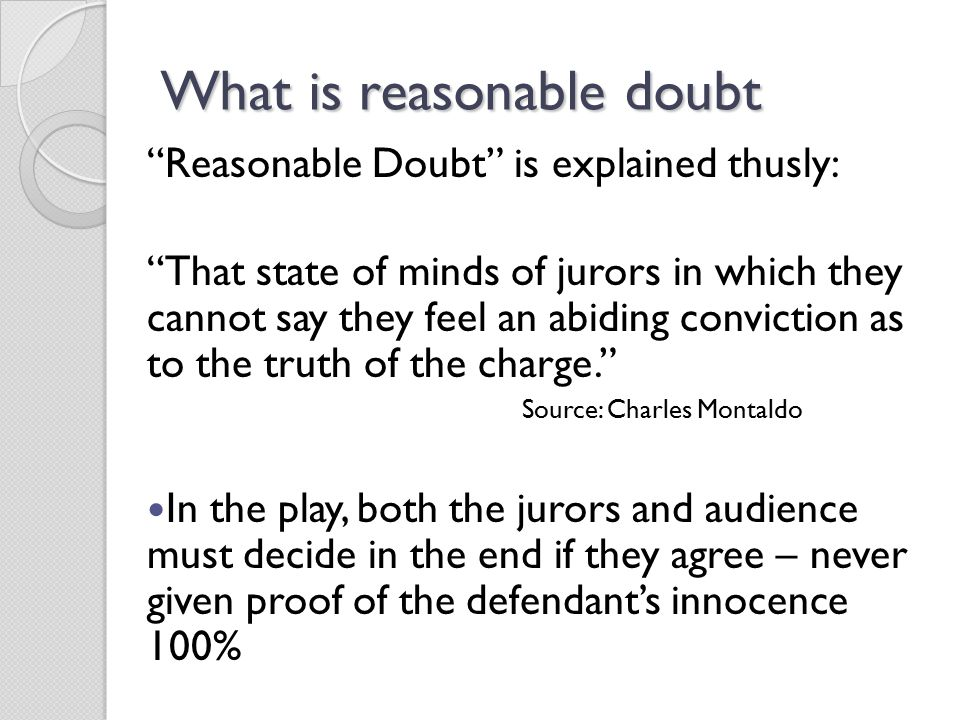 What is reasonable doubt Reasonable Doubt is explained thusly: That state of minds of jurors in which they cannot say they feel an abiding conviction as to the truth of the charge. Source: Charles Montaldo In the play, both the jurors and audience must decide in the end if they agree – never given proof of the defendant's innocence 100%