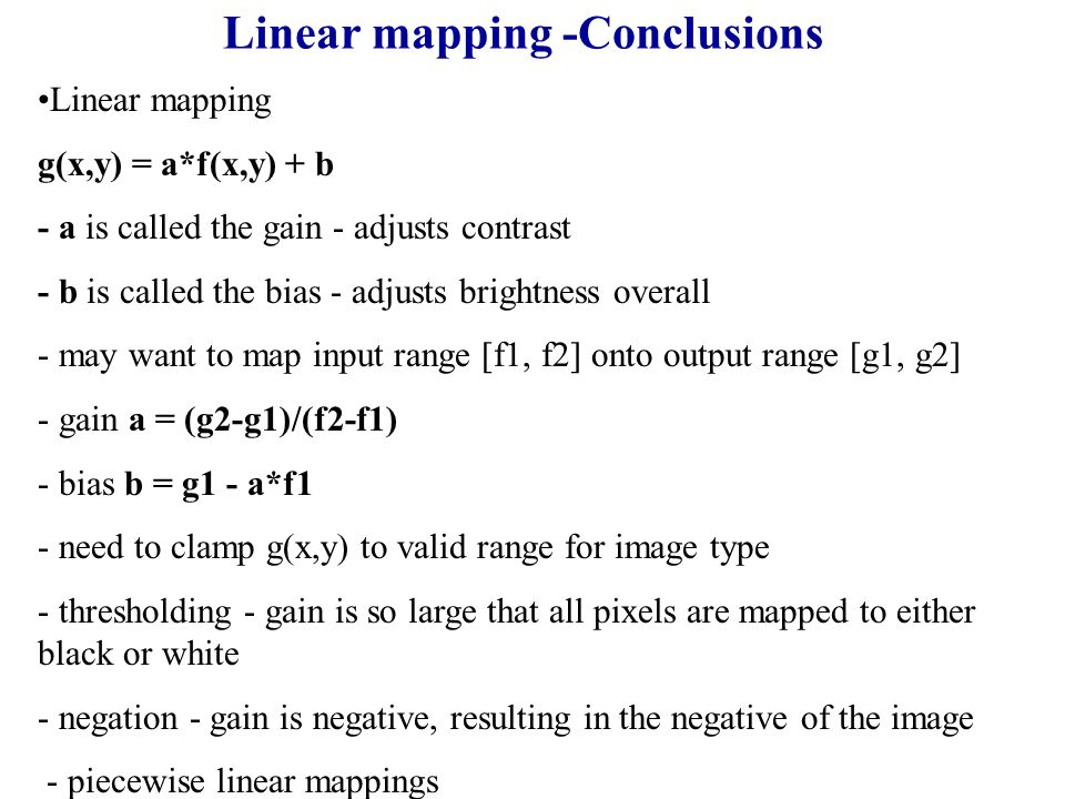 Linear mapping -Conclusions Linear mapping g(x,y) = a*f(x,y) + b - a is called the gain - adjusts contrast - b is called the bias - adjusts brightness overall - may want to map input range [f1, f2] onto output range [g1, g2] - gain a = (g2-g1)/(f2-f1) - bias b = g1 - a*f1 - need to clamp g(x,y) to valid range for image type - thresholding - gain is so large that all pixels are mapped to either black or white - negation - gain is negative, resulting in the negative of the image - piecewise linear mappings