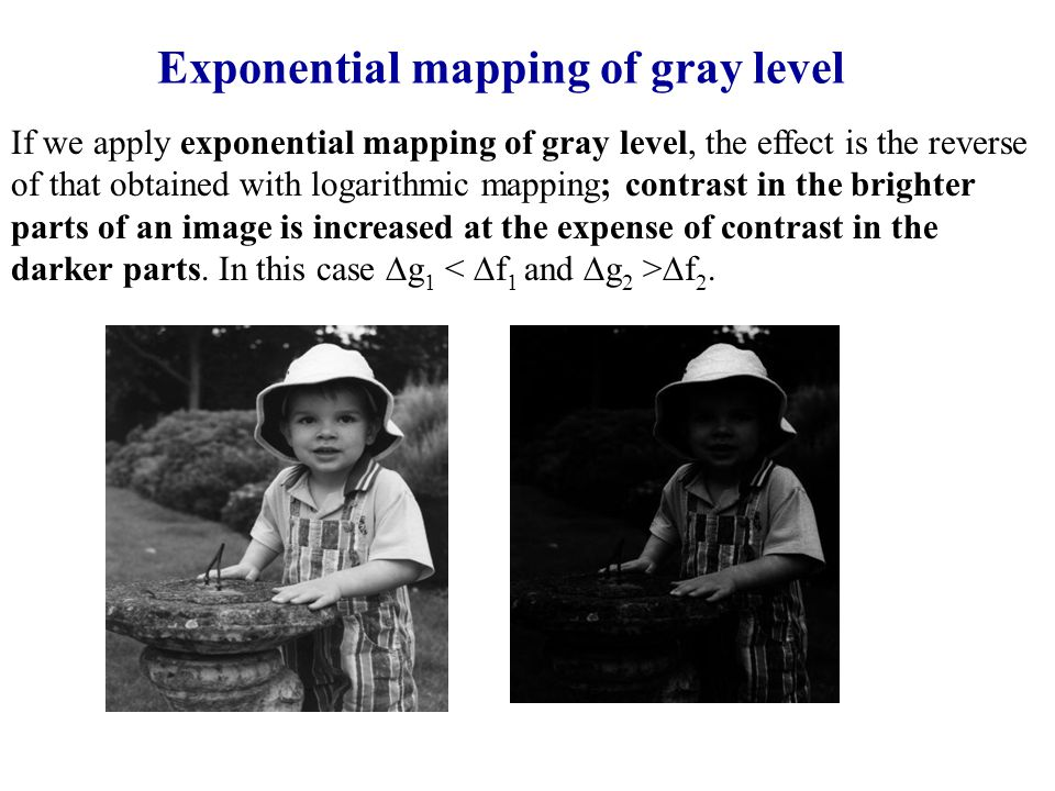Exponential mapping of gray level If we apply exponential mapping of gray level, the effect is the reverse of that obtained with logarithmic mapping; contrast in the brighter parts of an image is increased at the expense of contrast in the darker parts.