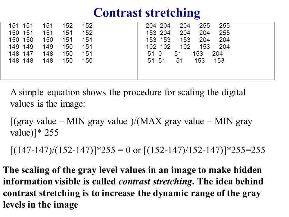 Contrast stretching A simple equation shows the procedure for scaling the digital values is the image: [(gray value – MIN gray value )/(MAX gray value – MIN gray value)]* 255 [(147-147)/(152-147)]*255 = 0 or [(152-147)/152-147)]*255=255 151 151 151 152 152 150 151 151 151 152 150 150 150 151 151 149 149 149 150 151 148 147 148 150 151 148 148 148 150 150 204 204 204 255 255 153 204 204 204 255 153 153 153 204 204 102 102 102 153 204 51 0 51 153 204 51 51 51 153 153 The scaling of the gray level values in an image to make hidden information visible is called contrast stretching.