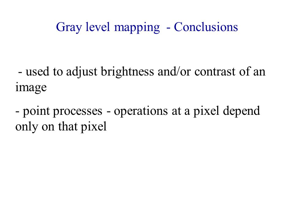 Gray level mapping - Conclusions - used to adjust brightness and/or contrast of an image - point processes - operations at a pixel depend only on that pixel