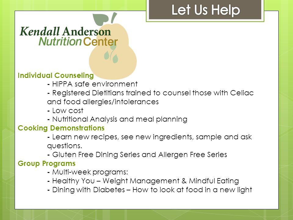 Individual Counseling - HIPPA safe environment - Registered Dietitians trained to counsel those with Celiac and food allergies/intolerances - Low cost - Nutritional Analysis and meal planning Cooking Demonstrations - Learn new recipes, see new ingredients, sample and ask questions.