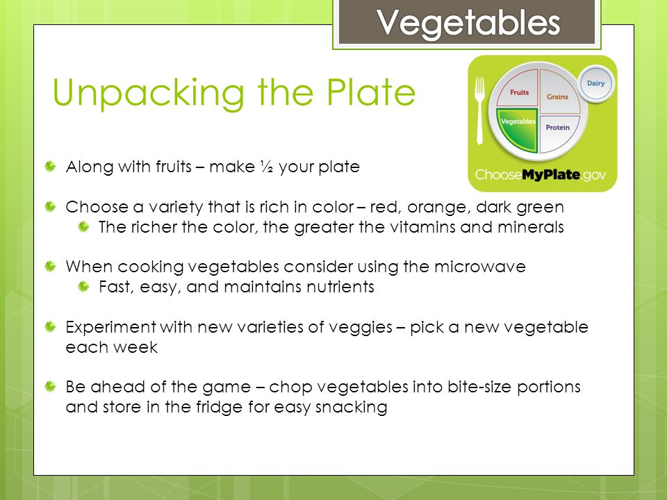 Unpacking the Plate Along with fruits – make ½ your plate Choose a variety that is rich in color – red, orange, dark green The richer the color, the greater the vitamins and minerals When cooking vegetables consider using the microwave Fast, easy, and maintains nutrients Experiment with new varieties of veggies – pick a new vegetable each week Be ahead of the game – chop vegetables into bite-size portions and store in the fridge for easy snacking