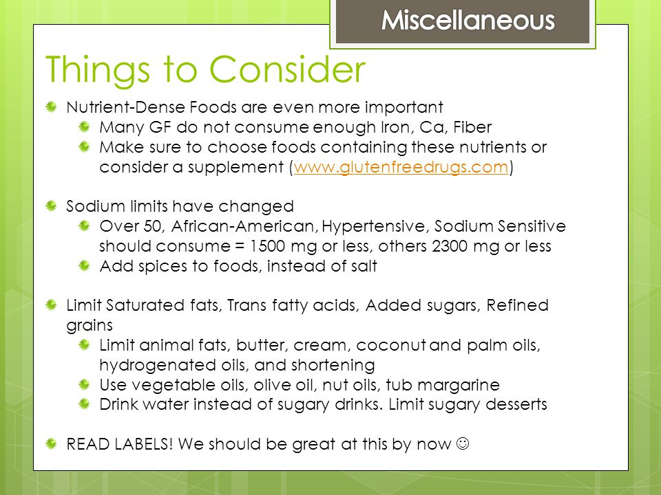 Things to Consider Nutrient-Dense Foods are even more important Many GF do not consume enough Iron, Ca, Fiber Make sure to choose foods containing these nutrients or consider a supplement (www.glutenfreedrugs.com)www.glutenfreedrugs.com Sodium limits have changed Over 50, African-American, Hypertensive, Sodium Sensitive should consume = 1500 mg or less, others 2300 mg or less Add spices to foods, instead of salt Limit Saturated fats, Trans fatty acids, Added sugars, Refined grains Limit animal fats, butter, cream, coconut and palm oils, hydrogenated oils, and shortening Use vegetable oils, olive oil, nut oils, tub margarine Drink water instead of sugary drinks.