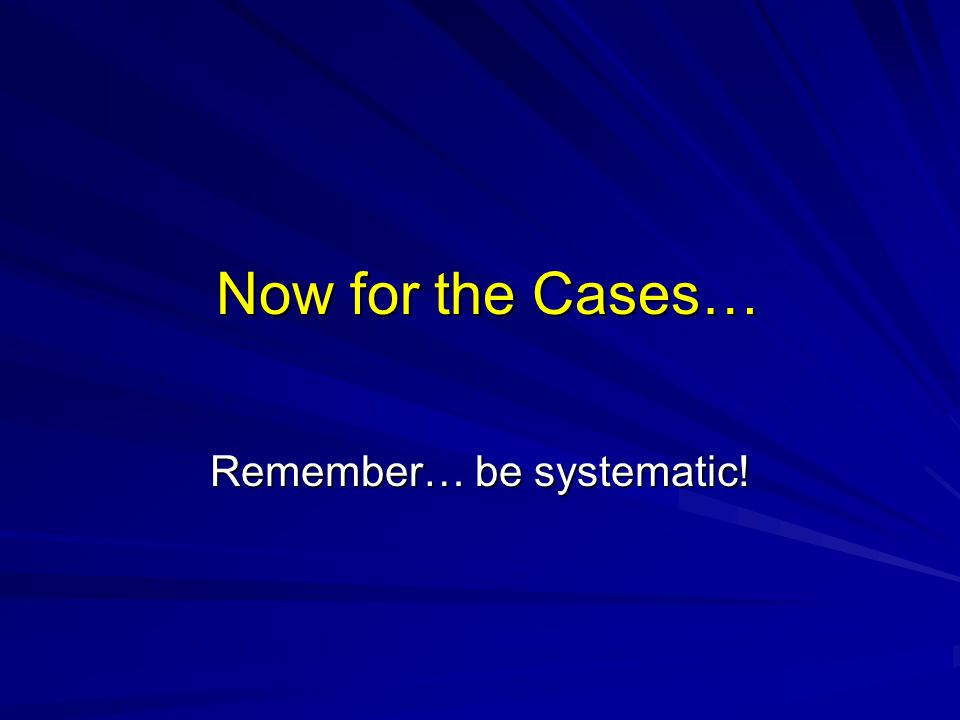 Now for the Cases… Remember… be systematic!