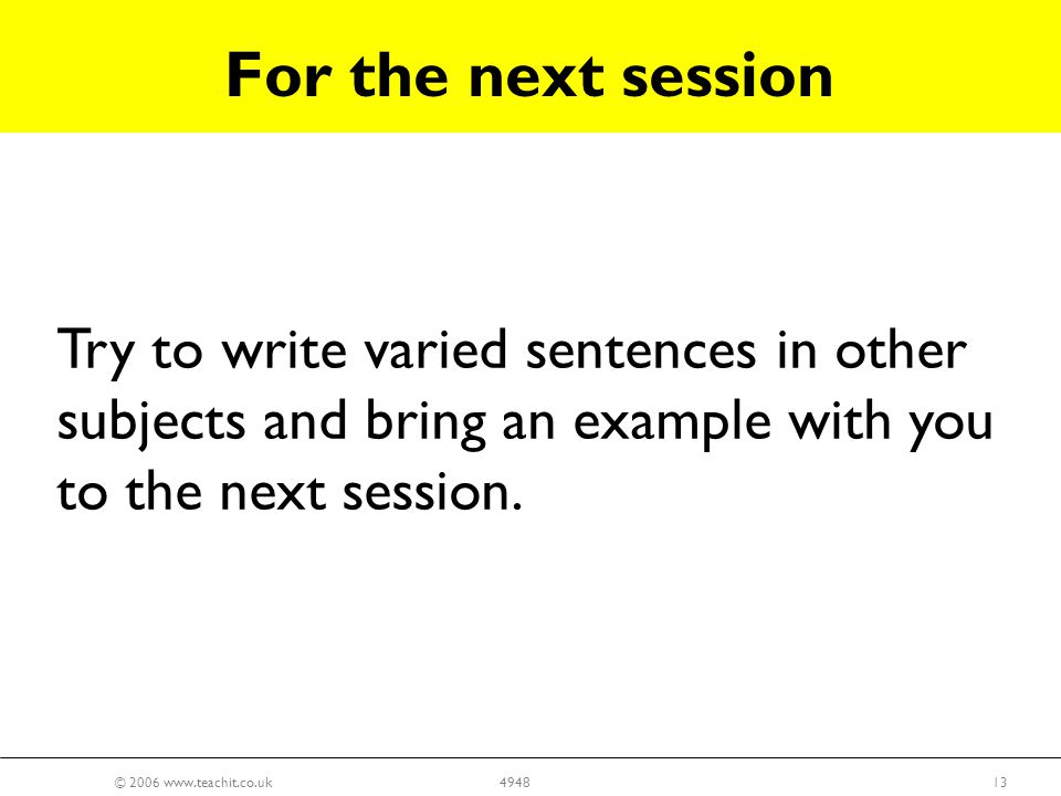 © 2006 www.teachit.co.uk134948 Try to write varied sentences in other subjects and bring an example with you to the next session.