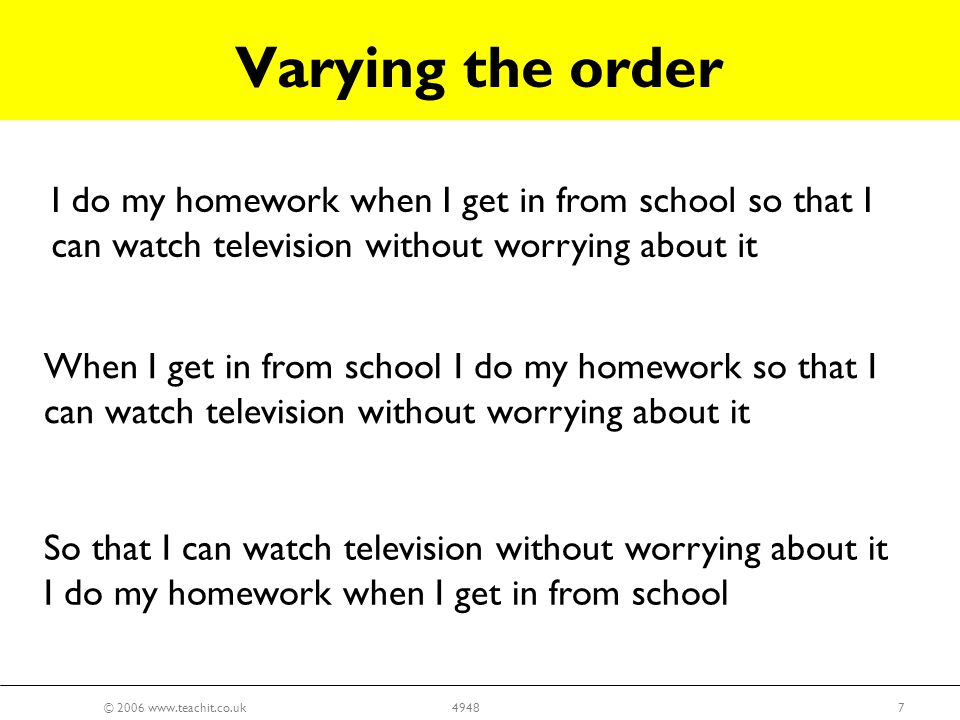 © 2006 www.teachit.co.uk74948 I do my homework when I get in from school so that I can watch television without worrying about it When I get in from school I do my homework so that I can watch television without worrying about it So that I can watch television without worrying about it I do my homework when I get in from school Varying the order