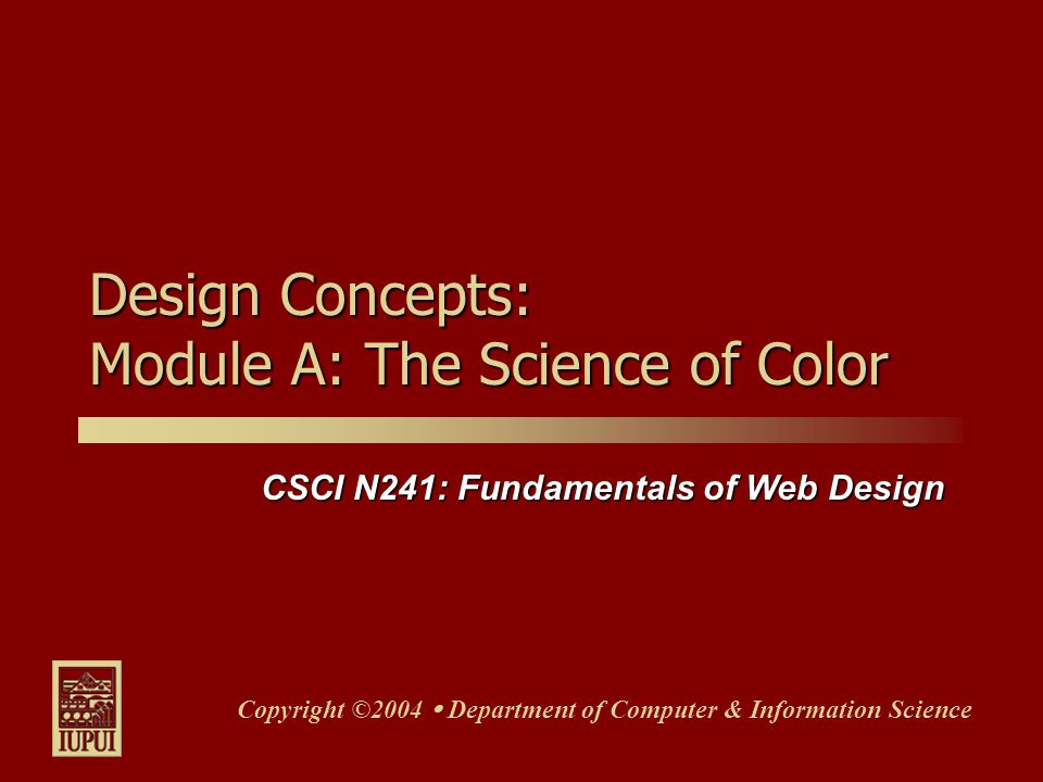 CSCI N241: Fundamentals of Web Design Copyright ©2004  Department of Computer & Information Science Design Concepts: Module A: The Science of Color