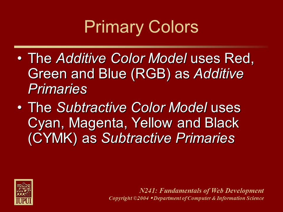 N241: Fundamentals of Web Development Copyright ©2004  Department of Computer & Information Science Primary Colors The Additive Color Model uses Red, Green and Blue (RGB) as Additive PrimariesThe Additive Color Model uses Red, Green and Blue (RGB) as Additive Primaries The Subtractive Color Model uses Cyan, Magenta, Yellow and Black (CYMK) as Subtractive PrimariesThe Subtractive Color Model uses Cyan, Magenta, Yellow and Black (CYMK) as Subtractive Primaries