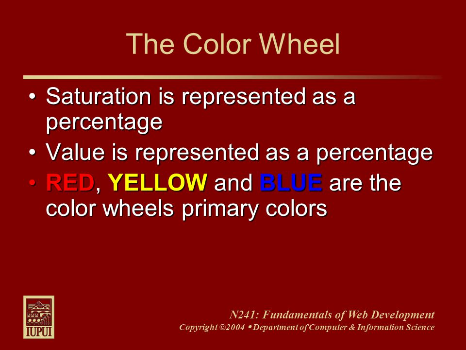 N241: Fundamentals of Web Development Copyright ©2004  Department of Computer & Information Science The Color Wheel Saturation is represented as a percentageSaturation is represented as a percentage Value is represented as a percentageValue is represented as a percentage RED, YELLOW and BLUE are the color wheels primary colorsRED, YELLOW and BLUE are the color wheels primary colors