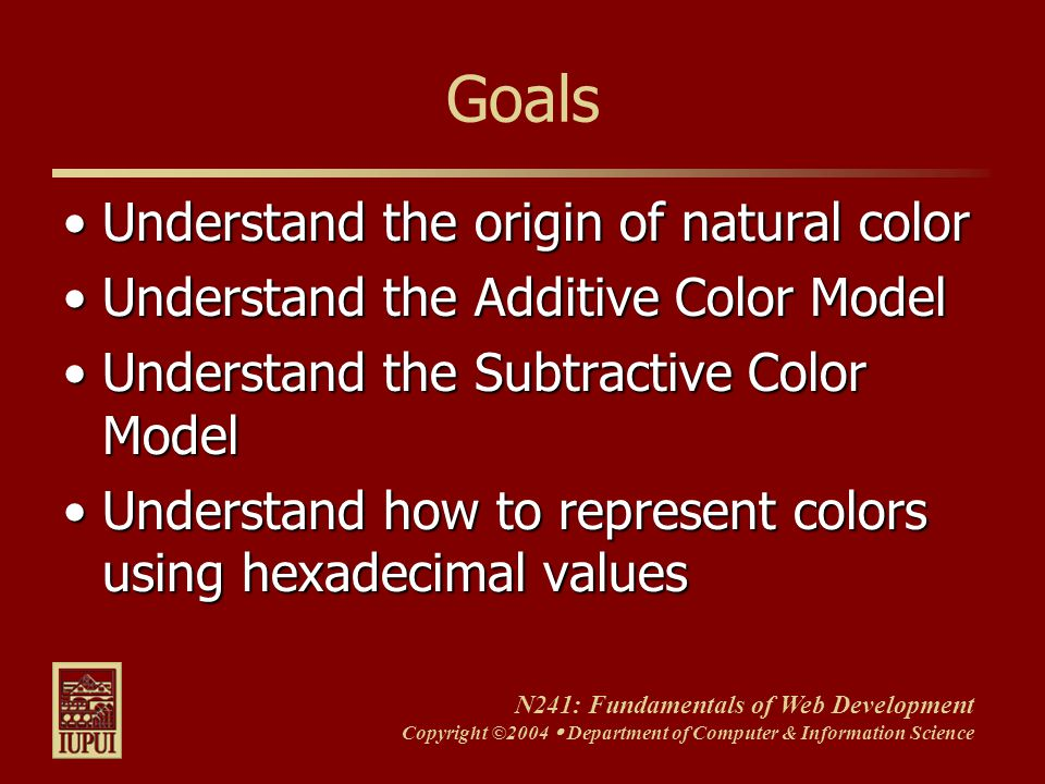 N241: Fundamentals of Web Development Copyright ©2004  Department of Computer & Information Science Goals Understand the origin of natural colorUnderstand the origin of natural color Understand the Additive Color ModelUnderstand the Additive Color Model Understand the Subtractive Color ModelUnderstand the Subtractive Color Model Understand how to represent colors using hexadecimal valuesUnderstand how to represent colors using hexadecimal values