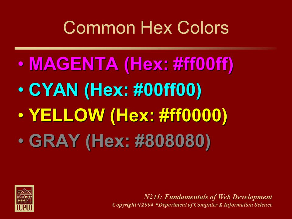 N241: Fundamentals of Web Development Copyright ©2004  Department of Computer & Information Science Common Hex Colors MAGENTA (Hex: #ff00ff)MAGENTA (Hex: #ff00ff) CYAN (Hex: #00ff00)CYAN (Hex: #00ff00) YELLOW (Hex: #ff0000)YELLOW (Hex: #ff0000) GRAY (Hex: #808080)GRAY (Hex: #808080)