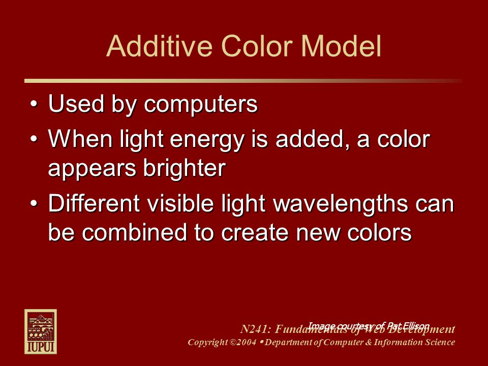 N241: Fundamentals of Web Development Copyright ©2004  Department of Computer & Information Science Additive Color Model Used by computersUsed by computers When light energy is added, a color appears brighterWhen light energy is added, a color appears brighter Different visible light wavelengths can be combined to create new colorsDifferent visible light wavelengths can be combined to create new colors Image courtesy of Pat Ellison