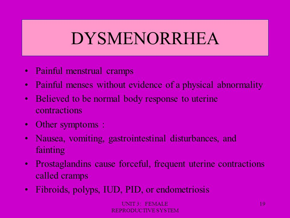 UNIT 3: FEMALE REPRODUCTIVE SYSTEM 19 DYSMENORRHEA Painful menstrual cramps Painful menses without evidence of a physical abnormality Believed to be n