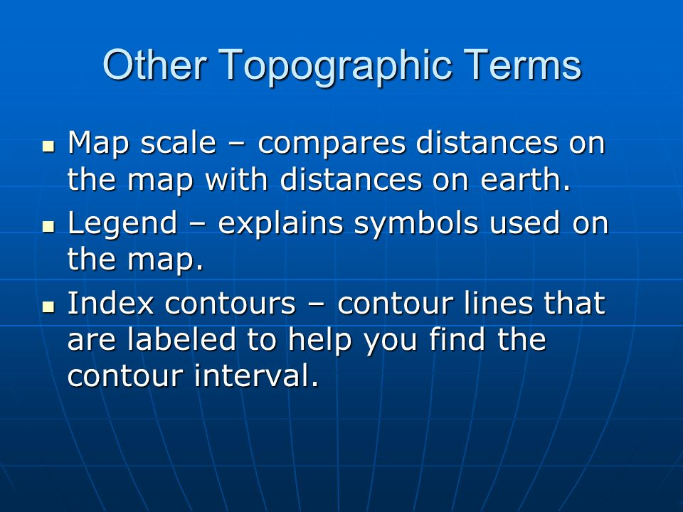 Other Topographic Terms Map scale – compares distances on the map with distances on earth. Map scale – compares distances on the map with distances on