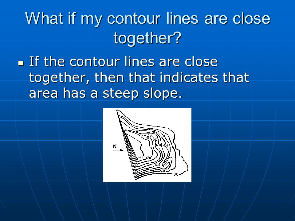 What if my contour lines are close together? If the contour lines are close together, then that indicates that area has a steep slope. If the contour