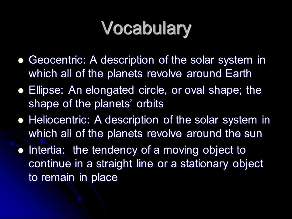 Vocabulary Geocentric: A description of the solar system in which all of the planets revolve around Earth Geocentric: A description of the solar syste