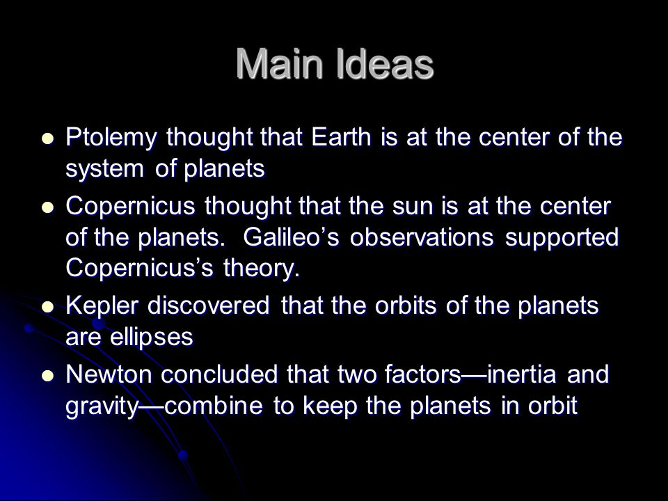 Main Ideas Ptolemy thought that Earth is at the center of the system of planets Ptolemy thought that Earth is at the center of the system of planets C