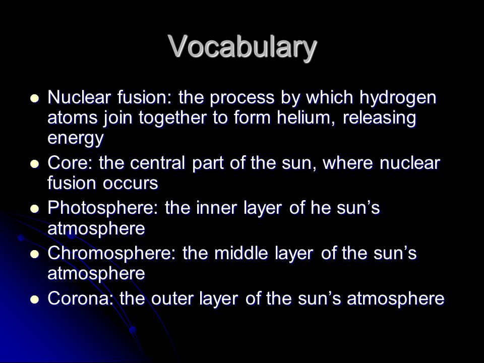 Vocabulary Nuclear fusion: the process by which hydrogen atoms join together to form helium, releasing energy Nuclear fusion: the process by which hyd