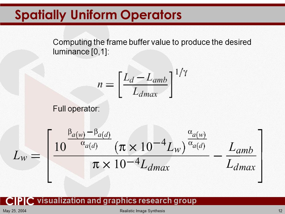 visualization and graphics research group CIPIC May 25, 2004Realistic Image Synthesis12 Spatially Uniform Operators Full operator: Computing the frame buffer value to produce the desired luminance [0,1]: