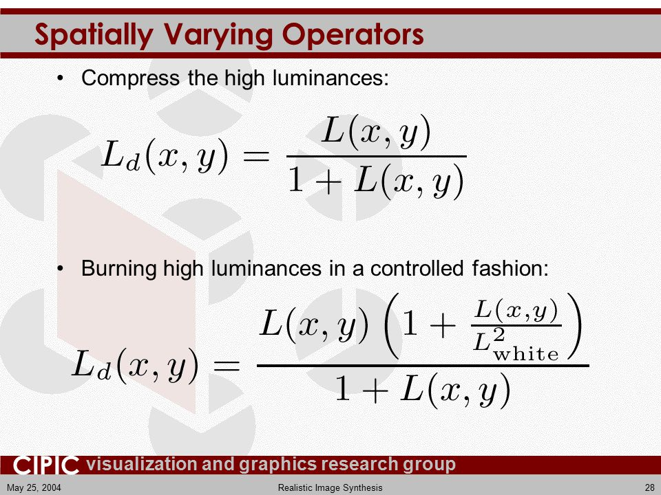 visualization and graphics research group CIPIC May 25, 2004Realistic Image Synthesis28 Spatially Varying Operators Compress the high luminances: Burning high luminances in a controlled fashion: