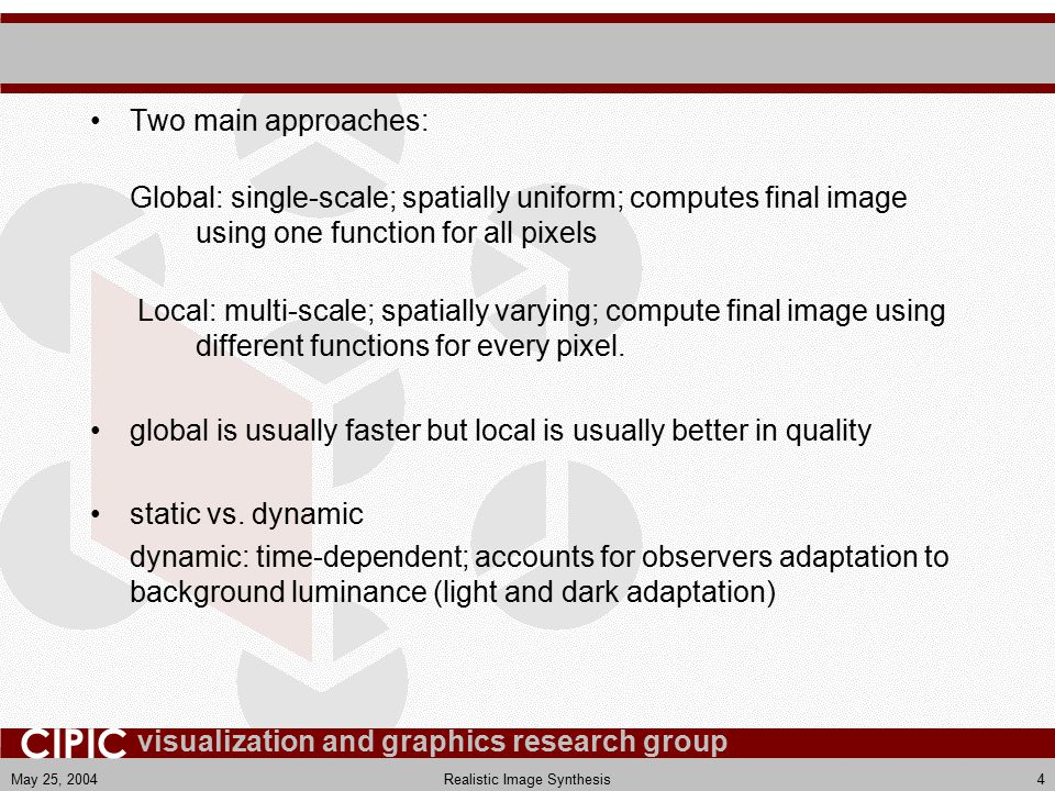 visualization and graphics research group CIPIC May 25, 2004Realistic Image Synthesis4 Two main approaches: Global: single-scale; spatially uniform; computes final image using one function for all pixels Local: multi-scale; spatially varying; compute final image using different functions for every pixel.