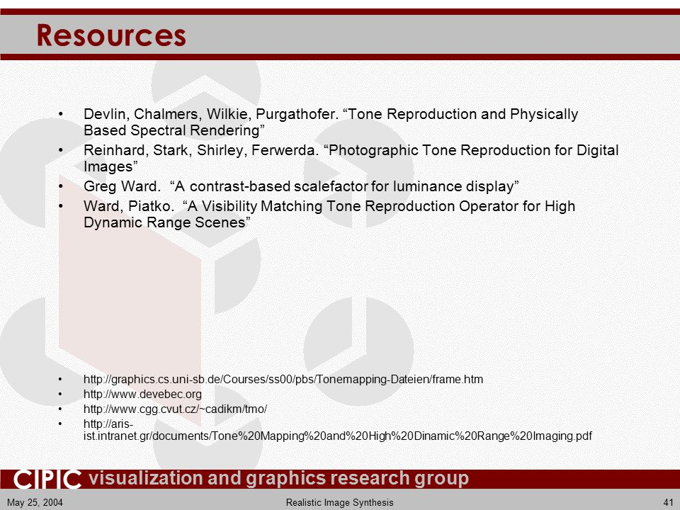 visualization and graphics research group CIPIC May 25, 2004Realistic Image Synthesis41 Resources Devlin, Chalmers, Wilkie, Purgathofer.