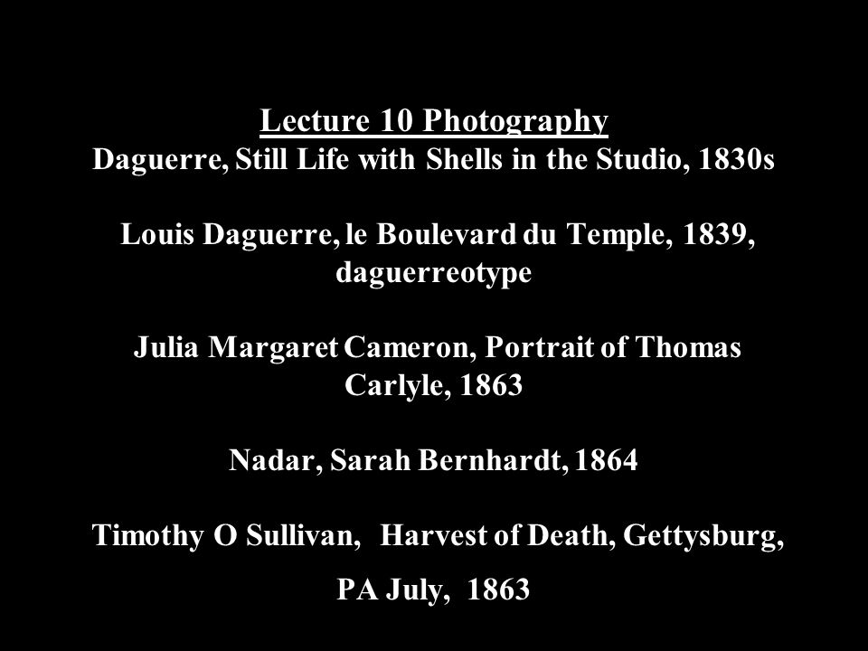 Lecture 10 Photography Daguerre, Still Life with Shells in the Studio, 1830s Louis Daguerre, le Boulevard du Temple, 1839, daguerreotype Julia Margaret Cameron, Portrait of Thomas Carlyle, 1863 Nadar, Sarah Bernhardt, 1864 Timothy O Sullivan, Harvest of Death, Gettysburg, PA July, 1863