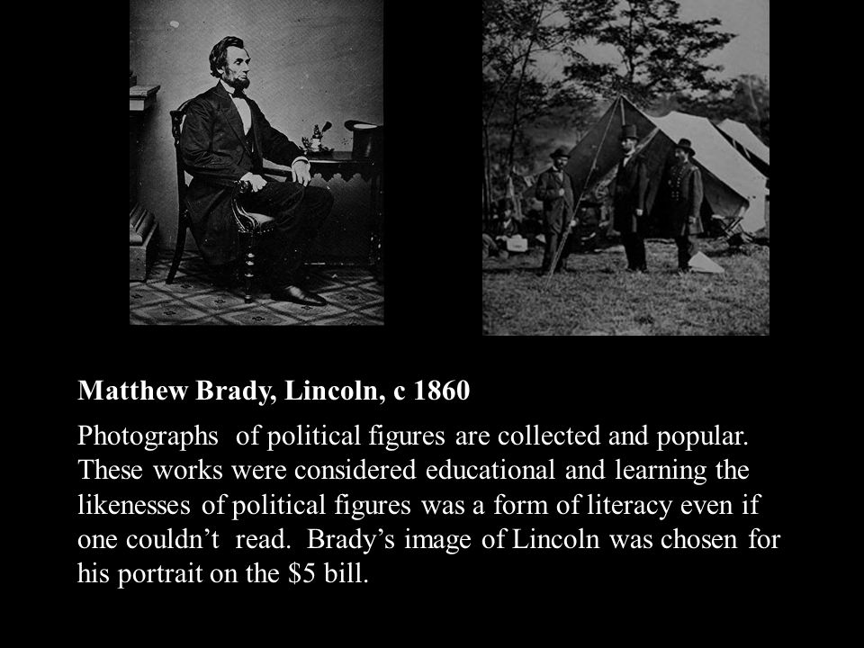Matthew Brady, Lincoln, c 1860 Photographs of political figures are collected and popular.