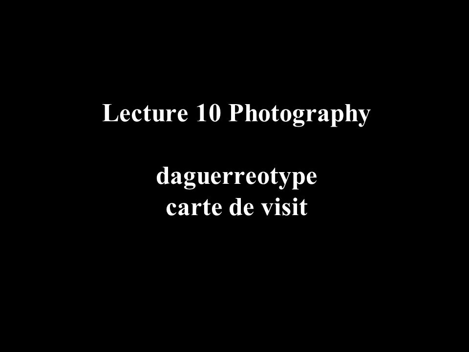 Lecture 10 Photography daguerreotype carte de visit
