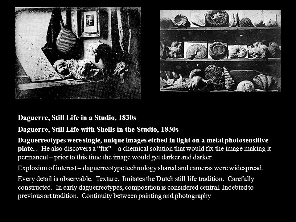 Daguerre, Still Life in a Studio, 1830s Daguerre, Still Life with Shells in the Studio, 1830s Daguerreotypes were single, unique images etched in light on a metal photosensitive plate..