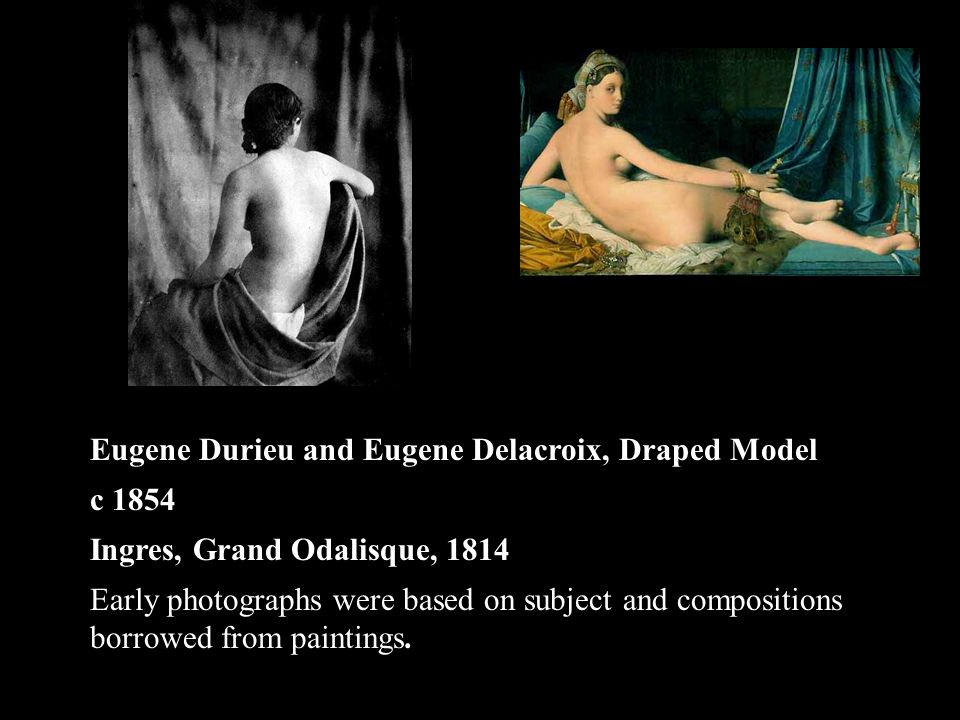 Eugene Durieu and Eugene Delacroix, Draped Model c 1854 Ingres, Grand Odalisque, 1814 Early photographs were based on subject and compositions borrowed from paintings.