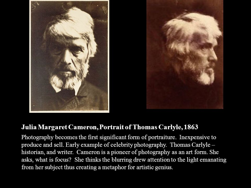 Julia Margaret Cameron, Portrait of Thomas Carlyle, 1863 Photography becomes the first significant form of portraiture.