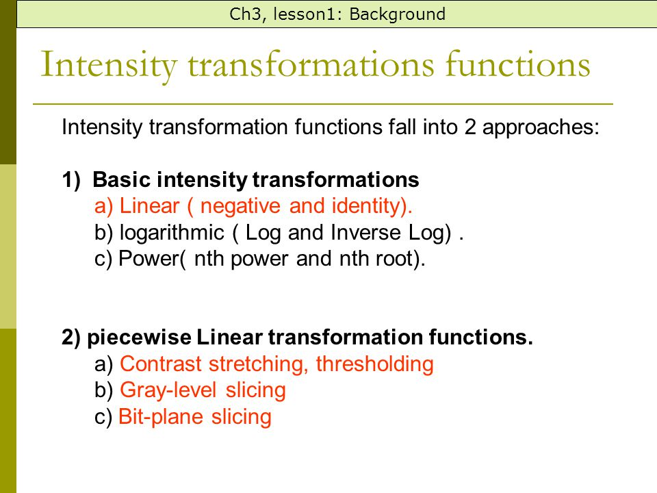 Intensity transformations functions Ch3, lesson1: Background Intensity transformation functions fall into 2 approaches: 1) Basic intensity transformat