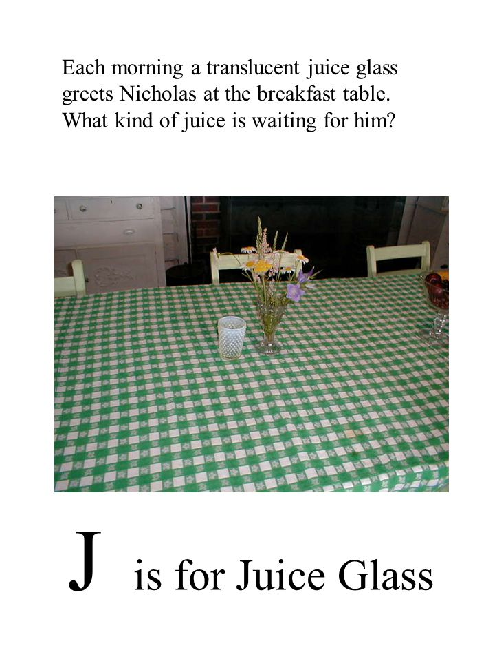 J is for Juice Glass Each morning a translucent juice glass greets Nicholas at the breakfast table.