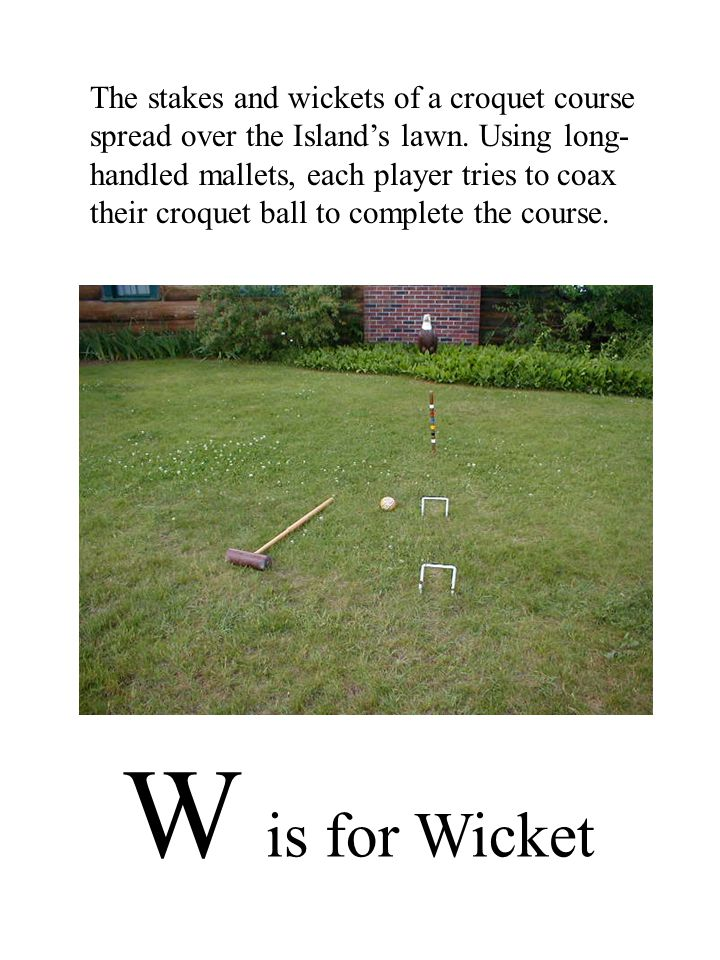 W is for Wicket The stakes and wickets of a croquet course spread over the Island's lawn.