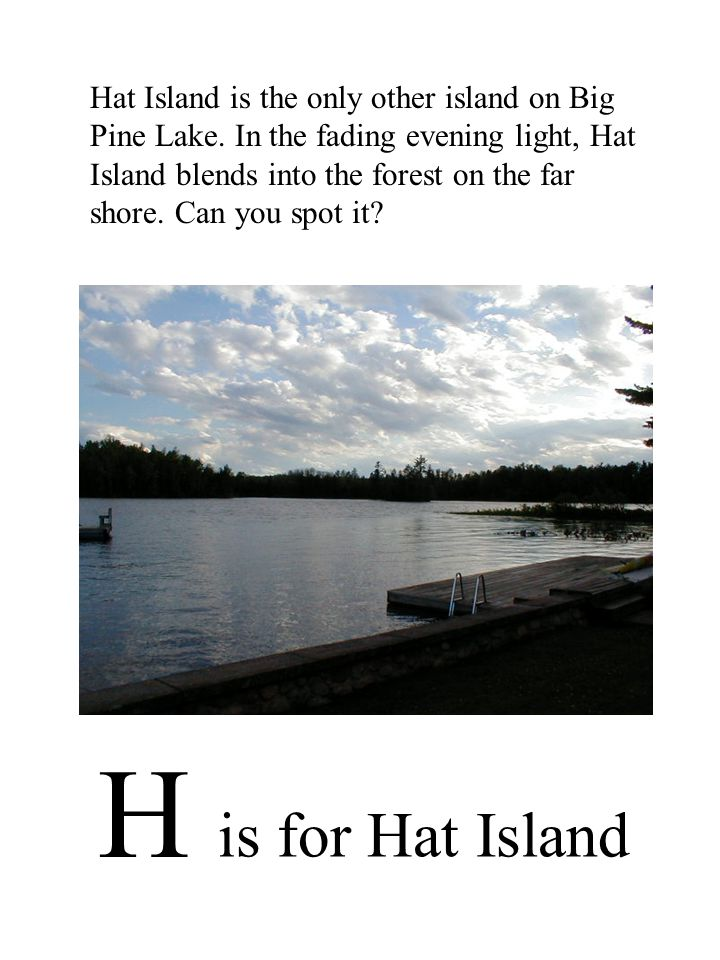 H is for Hat Island Hat Island is the only other island on Big Pine Lake.