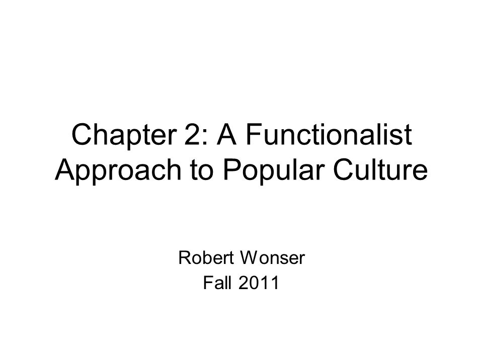 Chapter 2: A Functionalist Approach to Popular Culture Robert Wonser Fall 2011