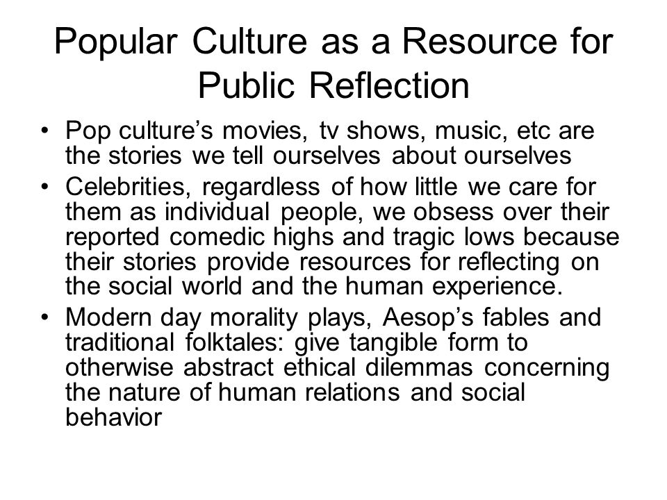 Popular Culture as a Resource for Public Reflection Pop culture's movies, tv shows, music, etc are the stories we tell ourselves about ourselves Celeb