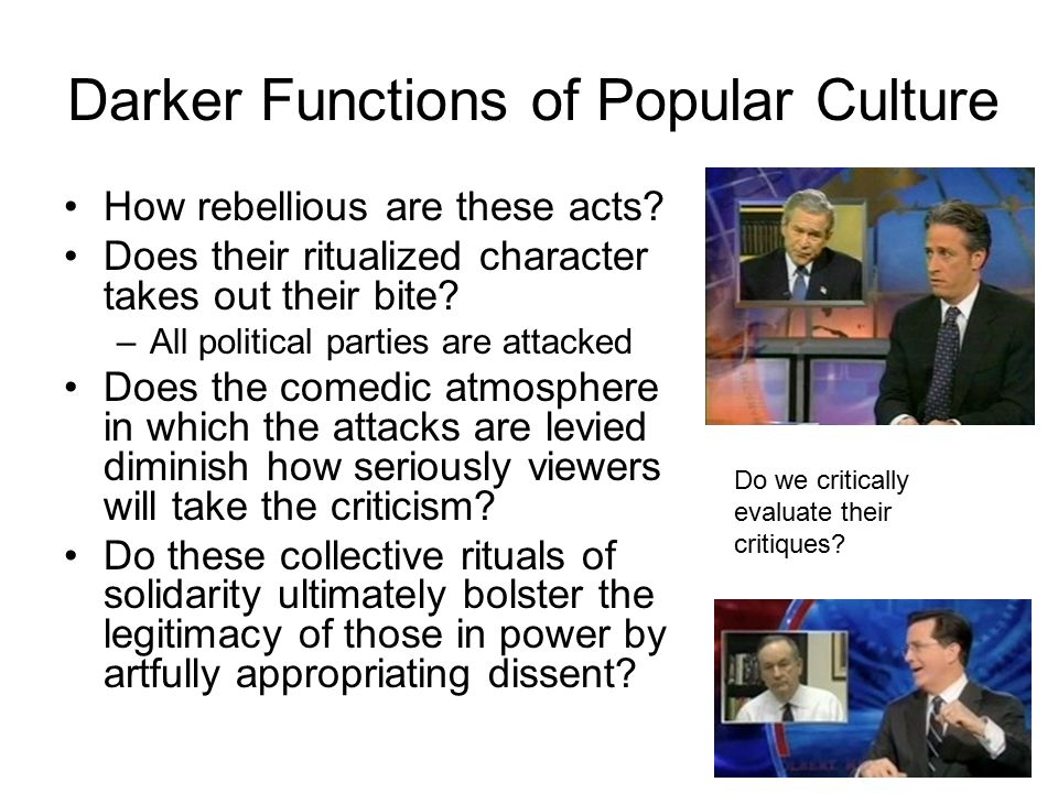 Darker Functions of Popular Culture How rebellious are these acts? Does their ritualized character takes out their bite? –All political parties are at