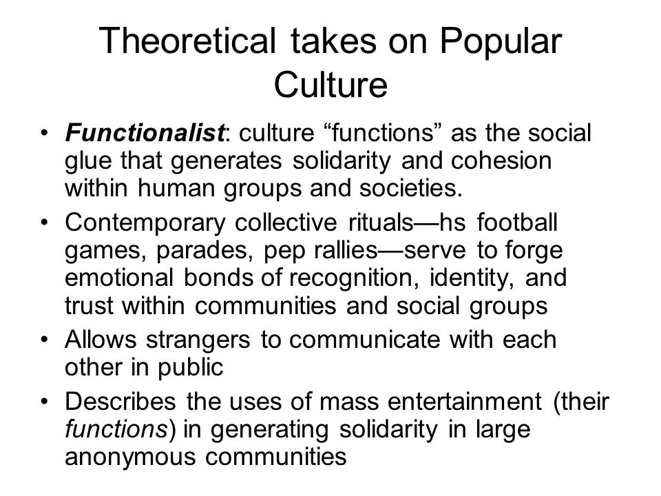 """Theoretical takes on Popular Culture Functionalist: culture """"functions"""" as the social glue that generates solidarity and cohesion within human groups"""