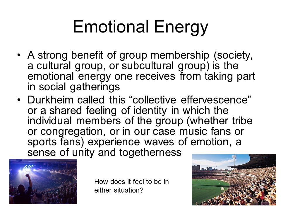 Emotional Energy A strong benefit of group membership (society, a cultural group, or subcultural group) is the emotional energy one receives from taking part in social gatherings Durkheim called this collective effervescence or a shared feeling of identity in which the individual members of the group (whether tribe or congregation, or in our case music fans or sports fans) experience waves of emotion, a sense of unity and togetherness How does it feel to be in either situation?