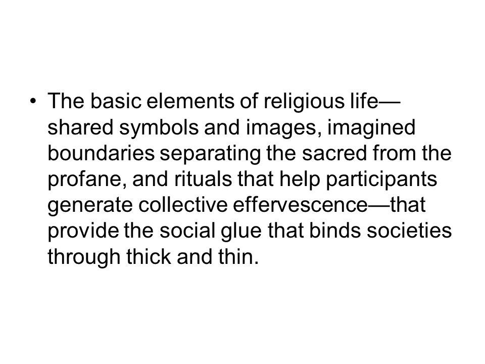 The basic elements of religious life— shared symbols and images, imagined boundaries separating the sacred from the profane, and rituals that help participants generate collective effervescence—that provide the social glue that binds societies through thick and thin.